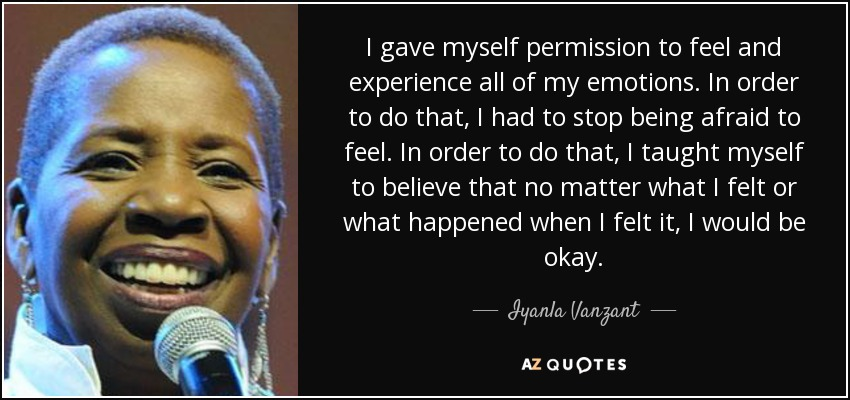 I gave myself permission to feel and experience all of my emotions. In order to do that, I had to stop being afraid to feel. In order to do that, I taught myself to believe that no matter what I felt or what happened when I felt it, I would be okay. - Iyanla Vanzant