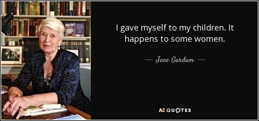 I gave myself to my children. It happens to some women. - Jane Gardam