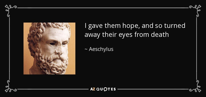 I gave them hope, and so turned away their eyes from death - Aeschylus