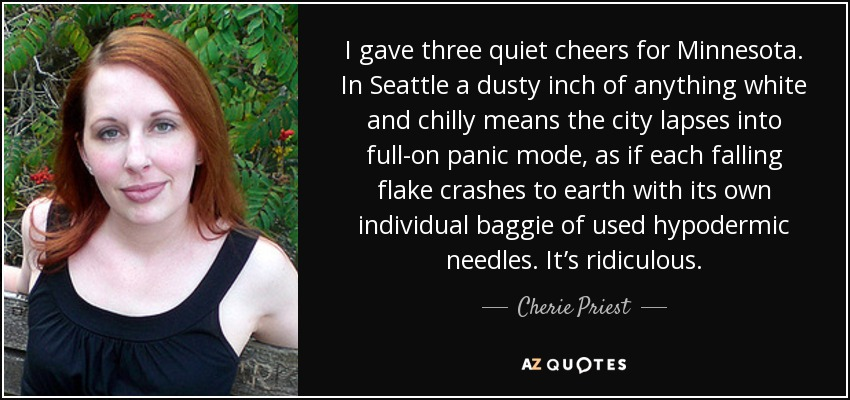I gave three quiet cheers for Minnesota. In Seattle a dusty inch of anything white and chilly means the city lapses into full-on panic mode, as if each falling flake crashes to earth with its own individual baggie of used hypodermic needles. It's ridiculous. - Cherie Priest