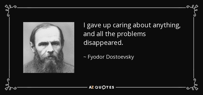 I gave up caring about anything, and all the problems disappeared. - Fyodor Dostoevsky