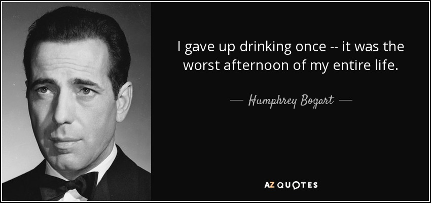 I gave up drinking once -- it was the worst afternoon of my entire life. - Humphrey Bogart