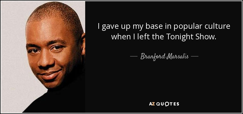 I gave up my base in popular culture when I left the Tonight Show. - Branford Marsalis