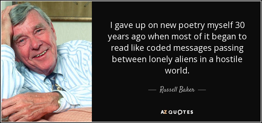 I gave up on new poetry myself 30 years ago when most of it began to read like coded messages passing between lonely aliens in a hostile world. - Russell Baker