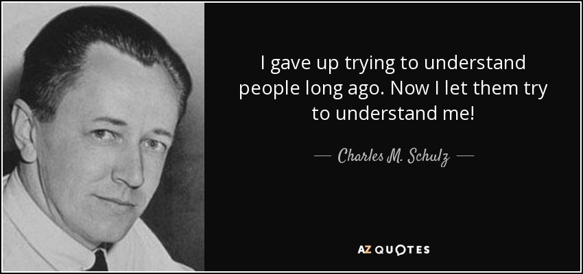 I gave up trying to understand people long ago. Now I let them try to understand me! - Charles M. Schulz