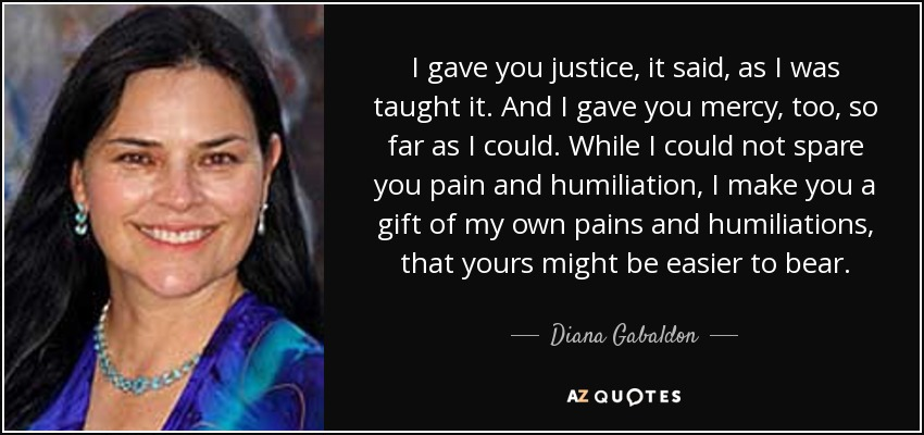 I gave you justice, it said, as I was taught it. And I gave you mercy , too, so far as I could. While I could not spare you pain and humiliation, I make you a gift of my own pains and humiliations, that yours might be easier to bear. - Diana Gabaldon