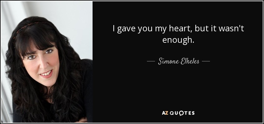I gave you my heart, but it wasn't enough. - Simone Elkeles