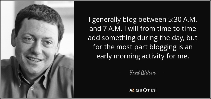 I generally blog between 5:30 A.M. and 7 A.M. I will from time to time add something during the day, but for the most part blogging is an early morning activity for me. - Fred Wilson