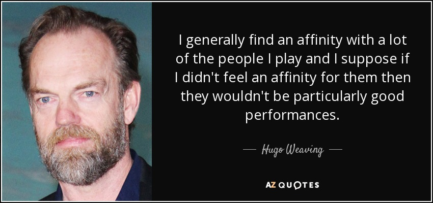 I generally find an affinity with a lot of the people I play and I suppose if I didn't feel an affinity for them then they wouldn't be particularly good performances. - Hugo Weaving