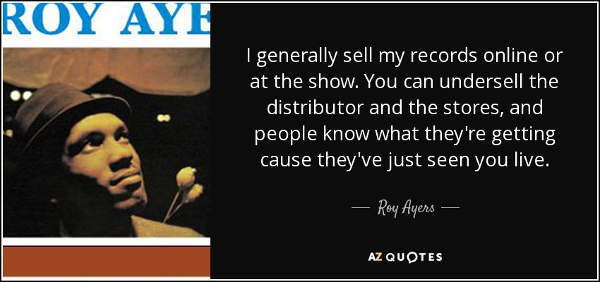 I generally sell my records online or at the show. You can undersell the distributor and the stores, and people know what they're getting cause they've just seen you live. - Roy Ayers
