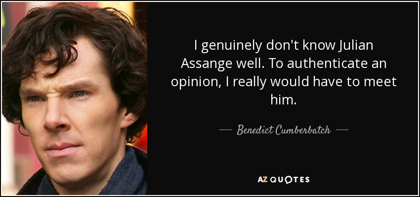 I genuinely don't know Julian Assange well. To authenticate an opinion, I really would have to meet him. - Benedict Cumberbatch
