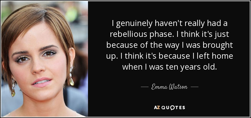 I genuinely haven't really had a rebellious phase. I think it's just because of the way I was brought up. I think it's because I left home when I was ten years old. - Emma Watson