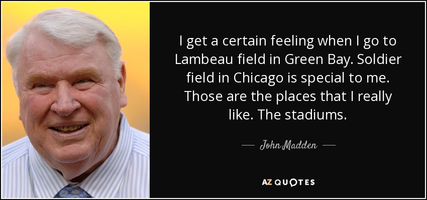 I get a certain feeling when I go to Lambeau field in Green Bay. Soldier field in Chicago is special to me. Those are the places that I really like. The stadiums. - John Madden