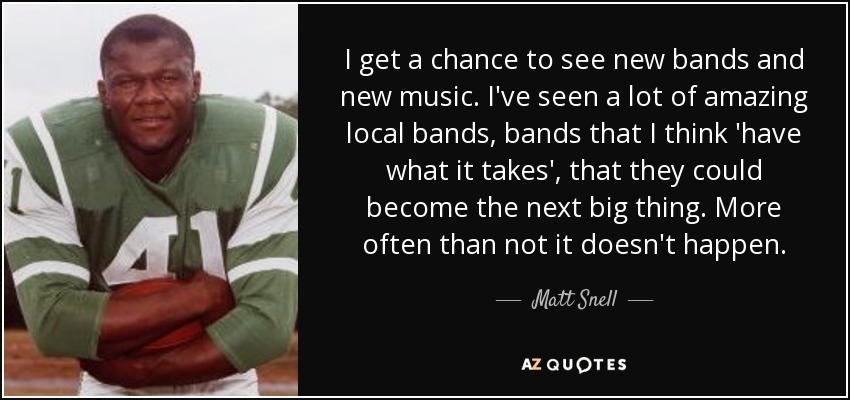 I get a chance to see new bands and new music. I've seen a lot of amazing local bands, bands that I think 'have what it takes', that they could become the next big thing. More often than not it doesn't happen. - Matt Snell