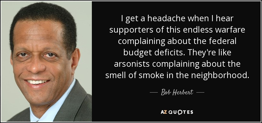 I get a headache when I hear supporters of this endless warfare complaining about the federal budget deficits. They're like arsonists complaining about the smell of smoke in the neighborhood. - Bob Herbert
