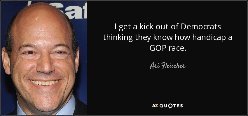 I get a kick out of Democrats thinking they know how handicap a GOP race. - Ari Fleischer