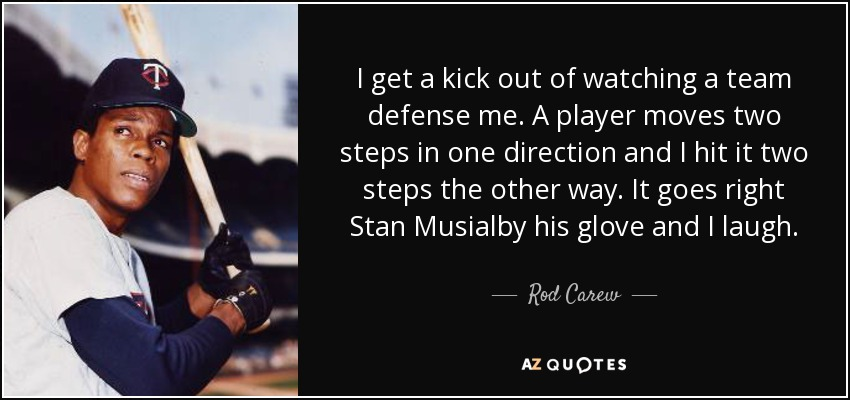 I get a kick out of watching a team defense me. A player moves two steps in one direction and I hit it two steps the other way. It goes right Stan Musialby his glove and I laugh. - Rod Carew