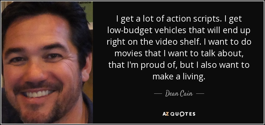 I get a lot of action scripts. I get low-budget vehicles that will end up right on the video shelf. I want to do movies that I want to talk about, that I'm proud of, but I also want to make a living. - Dean Cain