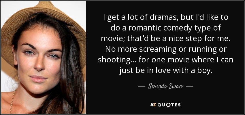 I get a lot of dramas, but I'd like to do a romantic comedy type of movie; that'd be a nice step for me. No more screaming or running or shooting... for one movie where I can just be in love with a boy. - Serinda Swan