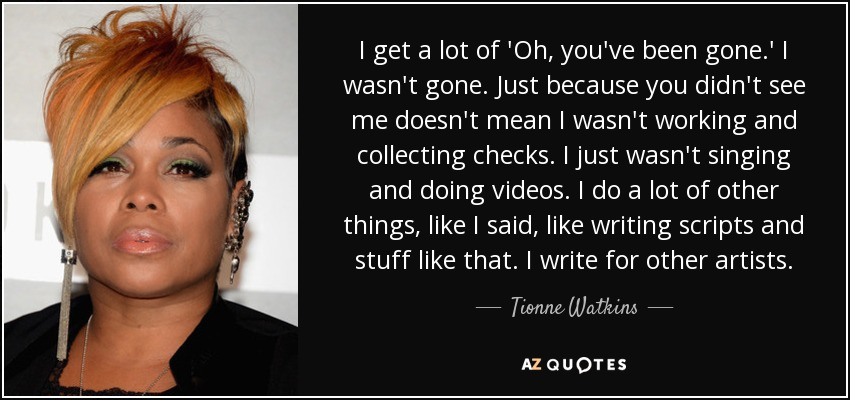 I get a lot of 'Oh, you've been gone.' I wasn't gone. Just because you didn't see me doesn't mean I wasn't working and collecting checks. I just wasn't singing and doing videos. I do a lot of other things, like I said, like writing scripts and stuff like that. I write for other artists. - Tionne Watkins