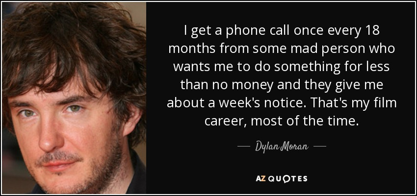 I get a phone call once every 18 months from some mad person who wants me to do something for less than no money and they give me about a week's notice. That's my film career, most of the time. - Dylan Moran
