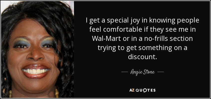 I get a special joy in knowing people feel comfortable if they see me in Wal-Mart or in a no-frills section trying to get something on a discount. - Angie Stone