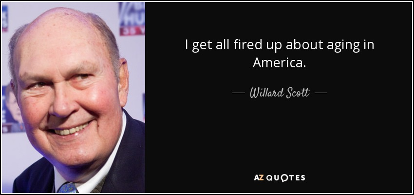 I get all fired up about aging in America. - Willard Scott