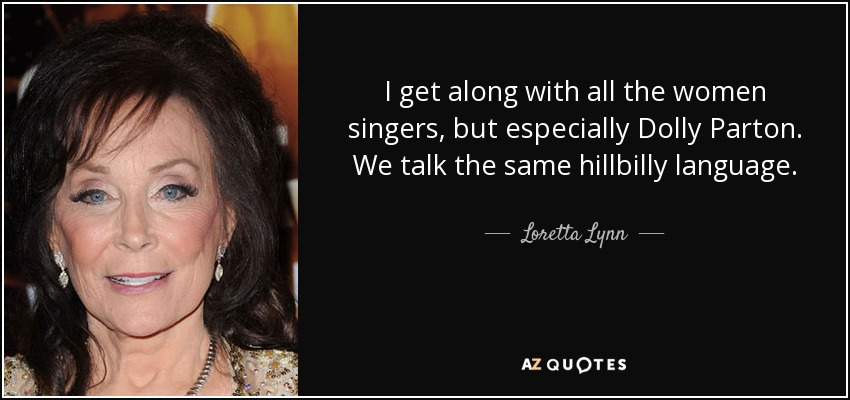 I get along with all the women singers, but especially Dolly Parton. We talk the same hillbilly language. - Loretta Lynn
