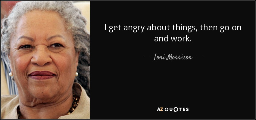 I get angry about things, then go on and work. - Toni Morrison