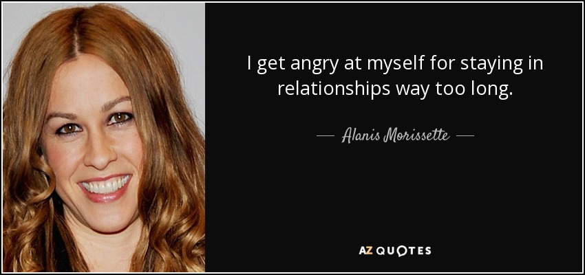 I get angry at myself for staying in relationships way too long. - Alanis Morissette