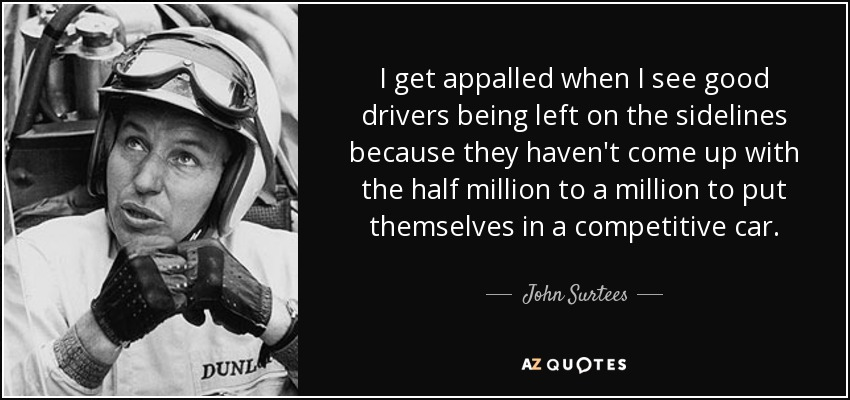 I get appalled when I see good drivers being left on the sidelines because they haven't come up with the half million to a million to put themselves in a competitive car. - John Surtees