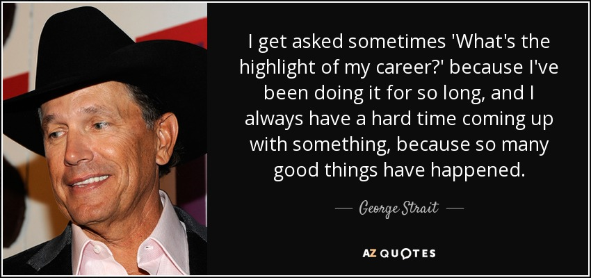 I get asked sometimes 'What's the highlight of my career?' because I've been doing it for so long, and I always have a hard time coming up with something, because so many good things have happened. - George Strait