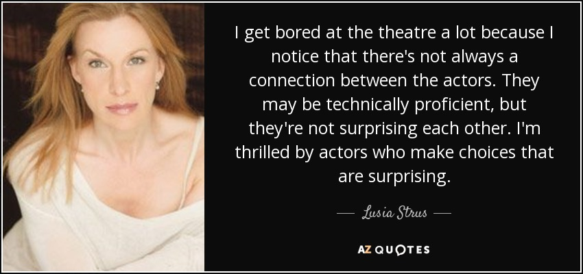 I get bored at the theatre a lot because I notice that there's not always a connection between the actors. They may be technically proficient, but they're not surprising each other. I'm thrilled by actors who make choices that are surprising. - Lusia Strus