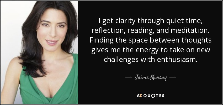 I get clarity through quiet time, reflection, reading, and meditation. Finding the space between thoughts gives me the energy to take on new challenges with enthusiasm. - Jaime Murray