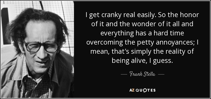 I get cranky real easily. So the honor of it and the wonder of it all and everything has a hard time overcoming the petty annoyances; I mean, that's simply the reality of being alive, I guess. - Frank Stella