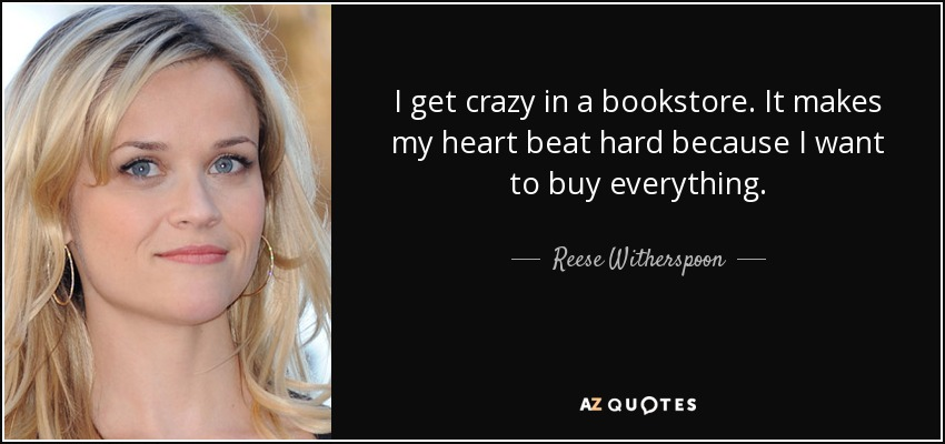 I get crazy in a bookstore. It makes my heart beat hard because I want to buy everything. - Reese Witherspoon