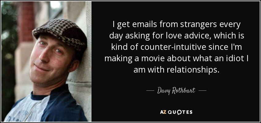 I get emails from strangers every day asking for love advice, which is kind of counter-intuitive since I'm making a movie about what an idiot I am with relationships. - Davy Rothbart