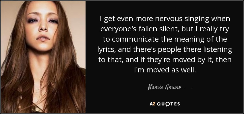 I get even more nervous singing when everyone's fallen silent, but I really try to communicate the meaning of the lyrics, and there's people there listening to that, and if they're moved by it, then I'm moved as well. - Namie Amuro