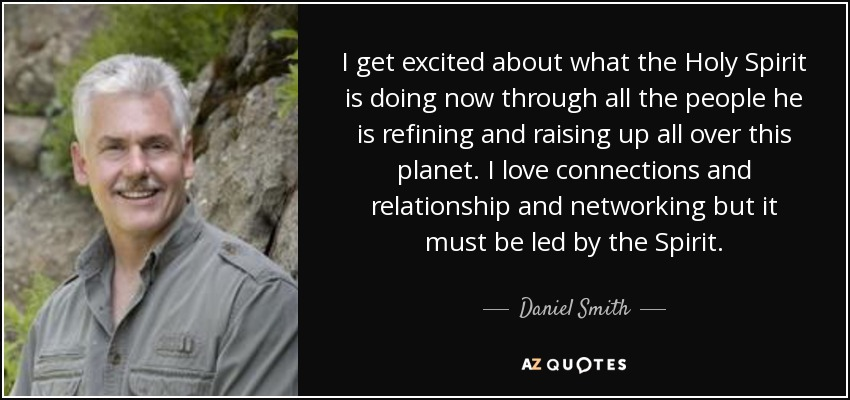 I get excited about what the Holy Spirit is doing now through all the people he is refining and raising up all over this planet. I love connections and relationship and networking but it must be led by the Spirit. - Daniel Smith