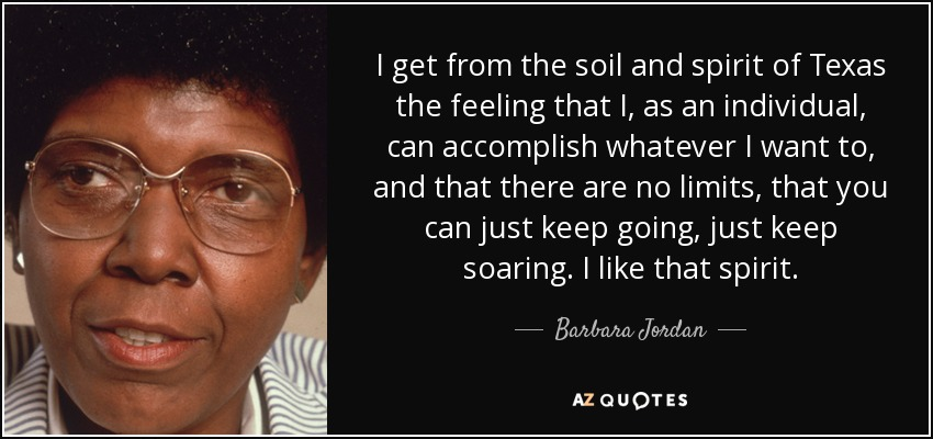 I get from the soil and spirit of Texas the feeling that I, as an individual, can accomplish whatever I want to, and that there are no limits, that you can just keep going, just keep soaring. I like that spirit. - Barbara Jordan