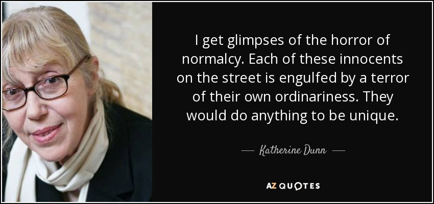 I get glimpses of the horror of normalcy. Each of these innocents on the street is engulfed by a terror of their own ordinariness. They would do anything to be unique. - Katherine Dunn