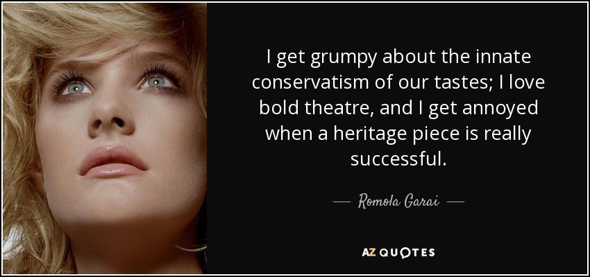 I get grumpy about the innate conservatism of our tastes; I love bold theatre, and I get annoyed when a heritage piece is really successful. - Romola Garai