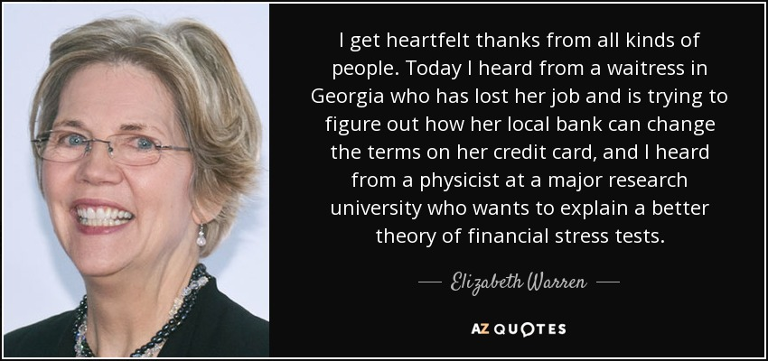 I get heartfelt thanks from all kinds of people. Today I heard from a waitress in Georgia who has lost her job and is trying to figure out how her local bank can change the terms on her credit card, and I heard from a physicist at a major research university who wants to explain a better theory of financial stress tests. - Elizabeth Warren