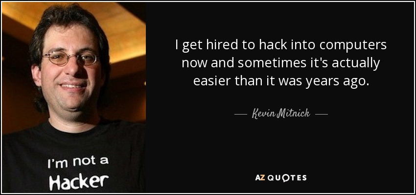 I get hired to hack into computers now and sometimes it's actually easier than it was years ago. - Kevin Mitnick