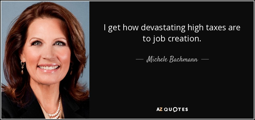 I get how devastating high taxes are to job creation. - Michele Bachmann