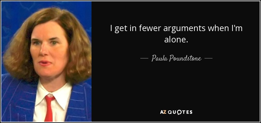 I get in fewer arguments when I'm alone. - Paula Poundstone