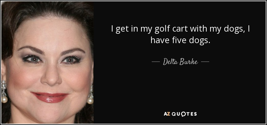 I get in my golf cart with my dogs, I have five dogs. - Delta Burke