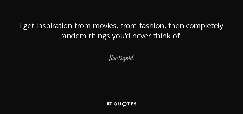 I get inspiration from movies, from fashion, then completely random things you'd never think of. - Santigold
