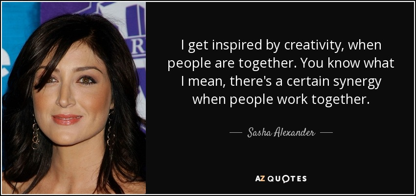 I get inspired by creativity, when people are together. You know what I mean, there's a certain synergy when people work together. - Sasha Alexander