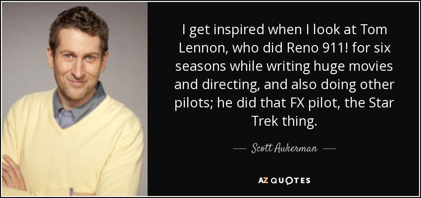 I get inspired when I look at Tom Lennon, who did Reno 911! for six seasons while writing huge movies and directing and also doing other pilots; he did that FX pilot, the Star Trek thing. - Scott Aukerman